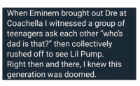 "Coachella, Dad, and Eminem: When Eminem brought out Dre at  Coachella I witnessed a group of  teenagers ask each other ""who's  dad is that?"" then collectively  rushed off to see Lil Pump  Right then and there, I knew this  generation was doomed 😑😑😑 https://t.co/SxPyiEbC9Z"