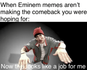 Eminem, Meme, and Memes: When Eminem memes aren't  making the comeback you were  hoping for  Now this looks like a job for me This meme would be dead, without me