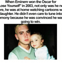"Eminem, Memes, and Cartoons: When Eminem won the Oscar for  ose Yourself"" in 2003, not only was he ne  ere, he was at home watching cartoons w  daughter. He didn't even care to tune into  mony because he was convinced he wa  going to win. He didn't even care about going to his own Oscar award haha (about the text cut off... Wasn't paying attention when I posted haha)..."