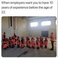 Funny, Lmao, and Smh: When employers want you to have 10  years of experience before the age of Lmao smh