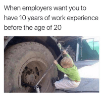 So true 😭: When employers want you to  have 10 years of work experience  before the age of 20 So true 😭