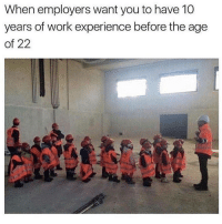 It really do be like that: When employers want you to have 10  years of work experience before the age  of 22 It really do be like that