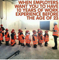 """Engineering, Design, and Student: WHEN EMPLOYERS  WANT YOU TO HAVE  10 YEARS OF WORK  EXPERIENCE BEFORE  THE AGE OF 23 Check out our awesome """"Trust Me, I'm an Engineer"""" shirt and hoodies at https://teespring.com/engineermemes  Over thousands of engineers and engineering students from around the world who have gotten this popular design!"""