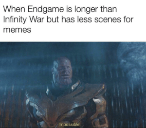 Reality is often disappointing: When Endgame is longer than  Infinity War but has less scenes for  memes  Impossible. Reality is often disappointing
