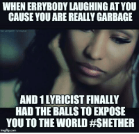 garbage: WHEN ERRYBODYLAUGHING AT YOU  CAUSE YOUARE REALLY GARBAGE  AND 1LYRICISTFINALLY  HAD THE BALLS TO EXPOSE  YOU TO THE WORLD HSHETHER  imgflip.com
