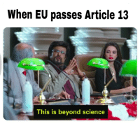 Highly reusable and fresh template with current and hot meme. Does this have potential?: When EU passes Article 13  This is beyond science Highly reusable and fresh template with current and hot meme. Does this have potential?