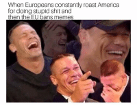 America, Memes, and Roast: When Europeans constantly roast America  for doing stupid shit and  then the EU bans memes 32 Pics That Will Make You Cringe Your Pants