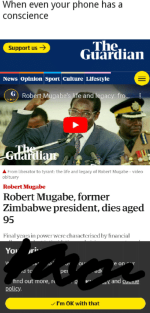 Mugabeen: When even your phone has a  conscience  The  Guardian  Support us  News Opinion Sport Culture Lifestyle  GRobert Mugabe's Iife and legacy: fro..  The  Guardian  From Liberator to tyrant: the life and legacy of Robert Muga be - video  obituary  Robert Mugabe  Robert Mugabe, former  Zimbabwe president, dies aged  95  Final ycars in power were characteriscd by financial  You  e on  d to  adv  per  find out more, r  policy.  and coie  I'm OK with that Mugabeen