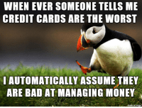 Bad, Money, and The Worst: WHEN EVER SOMEONE TELLS ME  CREDIT CARDS ARE THE WORST  IAUTOMATICALLY ASSUME THEY  ARE BAD AT MANAGING MONEY  on imqu They are the devils plastic