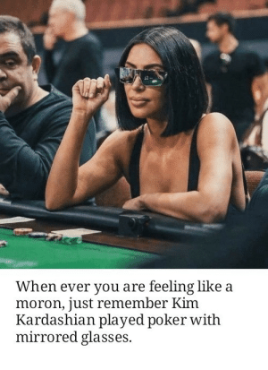 Cant fix stupid by gardenley MORE MEMES: When ever you are feeling like a  moron, just remember Kim  Kardashian played poker witlh  mirrored glasses. Cant fix stupid by gardenley MORE MEMES
