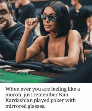 Kim Kardashian: When ever you are feeling like a  moron, just remember Kim  Kardashian played poker with  mirrored glasses.