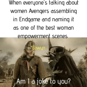 I mean..come on: When everuone's talking about  women Avengers assemblina  in Endaame and namina i  as one of the best woman  empowerment scenes  Eowyn  Am la ioke to uou? I mean..come on