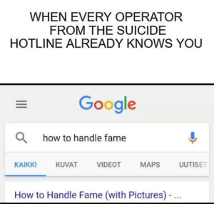 Don't talk to me, I'm famous: WHEN EVERY OPERATOR  FROM THE SUICIDE  HOTLINE ALREADY KNOWS YOU  Google  Ohow to handle fame  AT VIDEOT MAPS ISE  KAIKKI  KUVAT  How to Handle Fame (with Pictures)- Don't talk to me, I'm famous