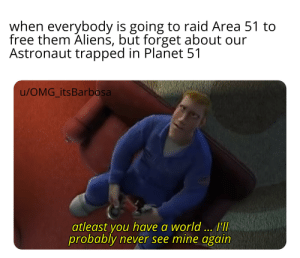 Memes, Omg, and Aliens: when everybody is going to raid Area 51 to  free them Aliens, but forget about our  Astronaut trapped in Planet 51  u/OMG itsBarbosa  atleast you have a world ... IT  probably never see mine again Not seeing enough Planet 51 memes :/