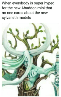 new: When everybody is super hyped  for the new Abaddon mini that  no one cares about the new  sylvaneth models