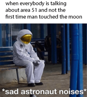 Neil Armstrong, Moon, and Time: when everybody is talking  about area 51 and not the  first time man touched the moon  *sad astronaut noises* *sad Neil Armstrong noises*