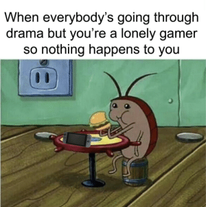 Only One, Am I the Only One, and Drama: When everybody's going through  drama but you're a lonely gamer  so nothing happens to you Am I the only one?