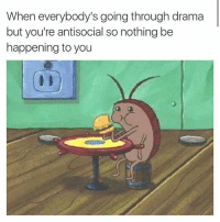 Funny, Antisocial, and Drama: When everybody's going through drama  but you're antisocial so nothing be  happening to you 24-7