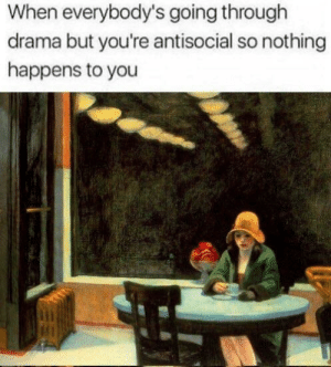 meirl: When everybody's going through  drama but you're antisocial so nothing  happens to you meirl