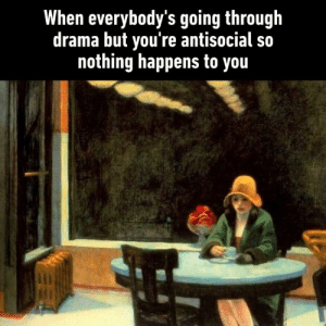 Dank, Quiet, and Antisocial: When everybody's going through  drama but you're antisocial so  nothing happens to you Just me and my peace and quiet  🖼  'Automat' by Edward Hopper