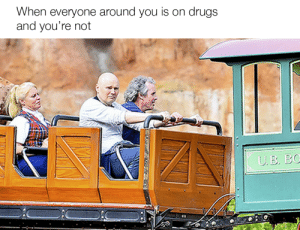 Every goddamn party by Abscurat FOLLOW 4 MORE MEMES.: When everyone around you is on drugs  and you're not  UB. BO Every goddamn party by Abscurat FOLLOW 4 MORE MEMES.
