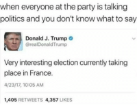 Party, Politics, and France: when everyone at the party is talking  politics and you don't know what to say  Donald J. Trump  @realDonald Trump  Very interesting election currently taking  place in France.  4/23/17, 10:05 AM  1.405  RETWEETS 4.357  LIKES