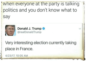 Fire, Party, and Politics: when everyone at the party is talking  politics and you don't know what to  say  Donald J. Trump  @realDonaldTrump  Very interesting election currently taking  place in France  4/23/17, 10:05 AM classicmeevs: targuzzler: why does this look like it was scanned from a document that someone threw in a fire  Its a screenshot from oblivion