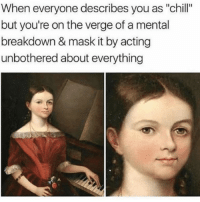 """Chill, Funny, and Instagram: When everyone describes you as """"chill""""  but you're on the verge of a mental  breakdown & mask it by acting  unbothered about everything @fvckyoumeme has some of the funniest memes on Instagram"""
