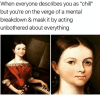 "Chill, Memes, and Tbh: When everyone describes you as ""chill""  but you're on the verge of a mental  breakdown & mask it by acting  unbothered about everything My therapy is memes tbh"