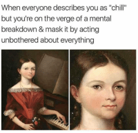 "Chill, Memes, and Acting: When everyone describes you as ""chill""  but you're on the verge of a mental  breakdown & mask it by acting  unbothered about everything <p>Acting unbothered about everything via /r/memes <a href=""https://ift.tt/2uK5OX9"">https://ift.tt/2uK5OX9</a></p>"