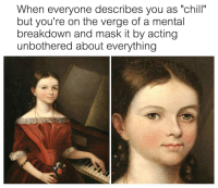 "Chill, Memes, and Http: When everyone describes you as ""chill""  but you're on the verge of a mental  breakdown and mask it by acting  unbothered about everything <p>Chill via /r/memes <a href=""http://ift.tt/2mh1UNK"">http://ift.tt/2mh1UNK</a></p>"