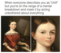 """meirl: When everyone describes you as """"chill""""  but you're on the verge of a mental  breakdown and mask it by acting  unbothered about everything meirl"""