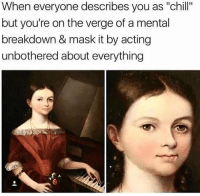 """unbothered: When everyone describes you as """"chill""""  but you're on the verge of a mental  breakdown & mask it by acting  unbothered about everything"""