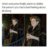 Bad, Girl, and Personal: when everyone finally starts to dislike  the person you had a bad feeling about  all along told ya