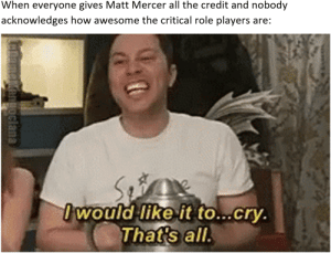 DnD, Awesome, and All The: When everyone gives Matt Mercer all the credit and nobody  acknowledges how awesome the critical role players are:  woald like it to...cry  Thats all.  like it to. Critical role's players are pretty awesome