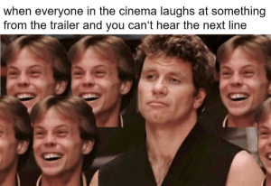 meirl: when everyone in the cinema laughs at something  from the trailer and you can't hear the next line meirl