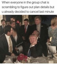 Funny, Chat, and Easy: When everyone in the group chat is  scrambling to figure out plan details but  u already decided to cancel last minute  ROP It's really easy to agree to plans when you have no intention of attending.
