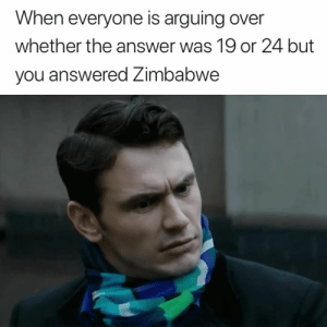 Answer, Zimbabwe, and You: When everyone is arguing over  whether the answer was 19 or 24 but  you answered Zimbabwe About that 😅