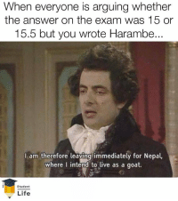 Harambee: When everyone is arguing whether  the answer on the exam was 15 or  15.5 but you wrote Harambee  ..  I am therefore leaving immediately for Nepal,  where I intend to live as a goat.  Student  Life