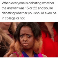 College, Answer, and You: When everyone is debating whether  the answer was 15 or 22 and you're  debating whether you should even be  in college or not This is totally accurate 😂