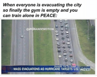 Mass, Trains, and Training: When everyone is evacuating the city  so finally the gym is empty and you  can train alone in PEACE:  RONANDEMOTION  i  Deadlift 'Till I'm Dead  MASS EVACUATIONS AS HURRICANE TARGETS US. NIGHTIY  NEWS This is my time.