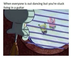 Dancing, Guitar, and Living: When everyone is out dancing but you're stuck  living in a guitar no this is Patrick
