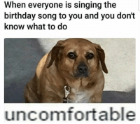 birthday song: When everyone is singing the  birthday song to you and you don't  know what to do  uncomfortable