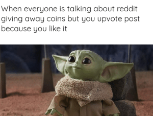 I don't really care about it: When everyone is talking about reddit  giving away coins but you upvote post  because you like it I don't really care about it