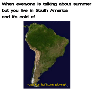 Af, America, and Summer: When everyone is talking about summer  but you live in South America  and it's cold af  *sad samba starts playing* It's cold here ok