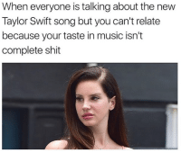 Memes, Music, and Shit: When everyone is talking about the new  Taylor Swift song but you can't relate  because your taste in music isn't  complete shit