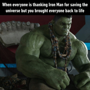 Bad, Dank, and Iron Man: When everyone is thanking Iron Man for saving the  universe but you brought everyone back to life Feels bad hulk