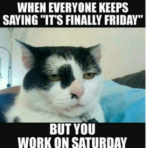 """25 Character-Building Working In Retail Memes #sayingimages #characterbuilding #retailmemes #memes #funnymemes: WHEN EVERYONE KEEPS  SAYING """"IT'S FINALLY FRIDAY""""  BUT YOU  WORK ON SATURDAY 25 Character-Building Working In Retail Memes #sayingimages #characterbuilding #retailmemes #memes #funnymemes"""