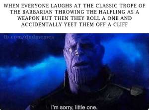 We knew this day would come  -Law: WHEN EVERYONE LAUGHS AT THE CLASSIC TROPE OF  THE BARBARIAN THROWING THE HALFLING AS A  WEAPON BUT THEN THEY ROLL A ONE AND  ACCIDENTALLY YEET THEM OFF A CLIFF  fb.com/dndmemes  I'm sorry, little one. We knew this day would come  -Law