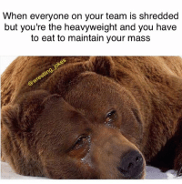 Memes, Bear, and Heavyweights: When everyone on your team is shredded  but you're the heavyweight and you have  to eat to maintain your mass @isaiahdoane_50 this is you 😂 you big bear